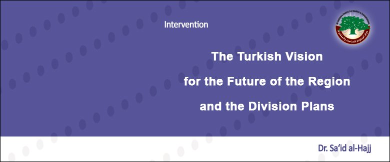 Intervention: The Turkish Vision for the Future of the Region and the Division Plans… Dr. Sa'id al-Hajj